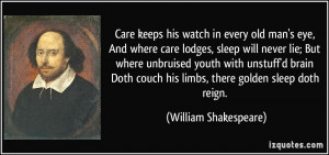 Care keeps his watch in every old man's eye, And where care lodges ...