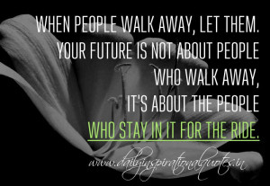 When people walk away, let them. Your future is not about people who ...