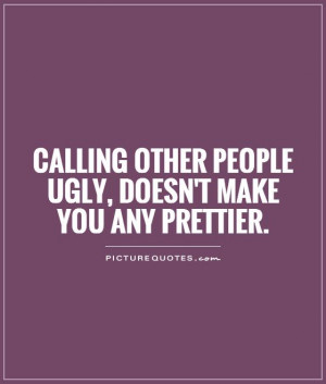 ... other people ugly, doesn't make you any prettier Picture Quote #1