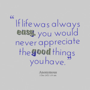 If life was always easy, you would never appreciate the good things ...