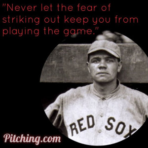 Never let the fear of striking out keep you from playing the game ...