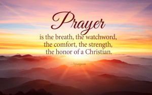 Prayer is the breath, the watchword, the comfort, the strength, the ...