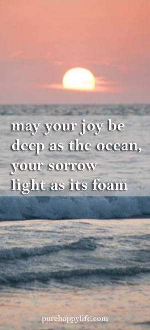 May your joy be deep as the ocean your sorrow light as its foam