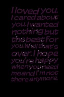 ... over. I hope you\'re happy when you need me and I\'m not there anymore