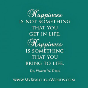 Happiness is not something that you get in life.