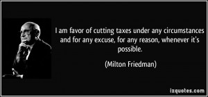 am favor of cutting taxes under any circumstances and for any excuse ...