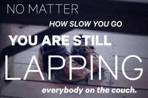 no matter how slow you go you are still lapping everybody on the couch