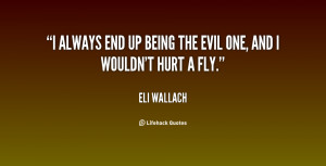 """always end up being the evil one, and I wouldn't hurt a fly."""""""
