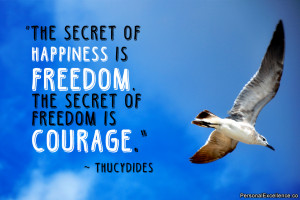 The secret of happiness is freedom. The secret of freedom is courage ...