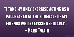 "... the funerals of my friends who exercise regularly."" – Mark Twain"