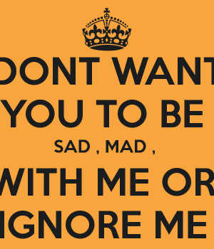 DONT WANT YOU TO BE SAD , MAD , WITH ME OR IGNORE ME