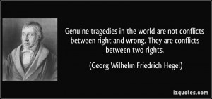 ... right and wrong. They are conflicts between two rights. - Georg