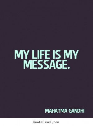 How to design picture quotes about life - My life is my message.