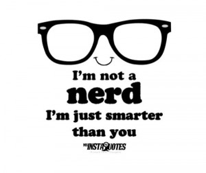 Nerd+Girl+Quotes | Not A Nerd I Am Just Smarter Than You, nerd, funny ...