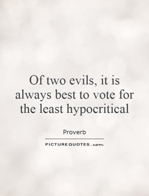 Of two evils, it is always best to vote for the least hypocritical ...