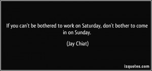 If you can't be bothered to work on Saturday, don't bother to come in ...