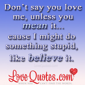 Don't Say You Love Me, Unless You Mean It…Cause I Might Do ...