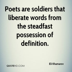 Poets are soldiers that liberate words from the steadfast possession ...
