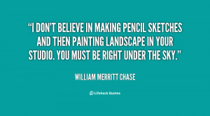 quote-William-Merritt-Chase-i-dont-believe-in-making-pencil-sketches ...