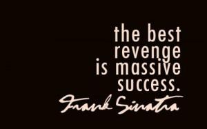 The best revenge is massive success.