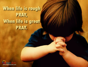 When life is rough PRAY, When life is great PRAY.