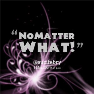 Quotes Picture: no matter what!