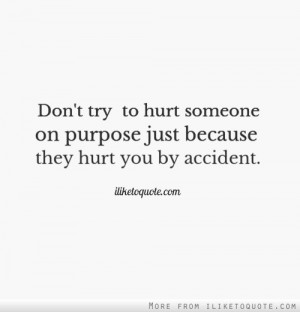 Don't try to hurt someone on purpose just because they hurt you by ...