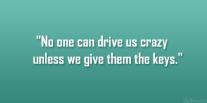 No one can drive us crazy unless we give them the keys.""