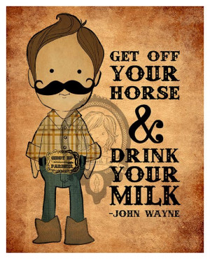 John Wayne quote, Get Off Your Horse and Drink Your Milk art print ...