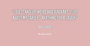 did stand-up, weird and ignorant stuff about my career - anything ...