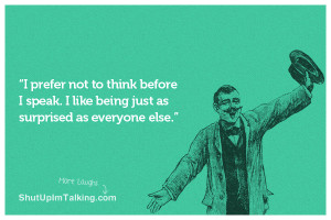 prefer not to think before I speak. I like being just as surprised ...