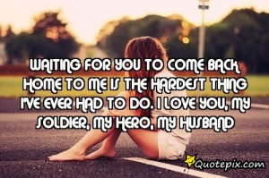 Waiting for you to come back home to me is the hardest thing I