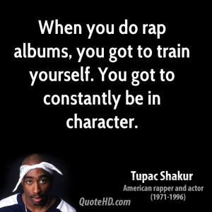 When you do rap albums, you got to train yourself. You got to ...