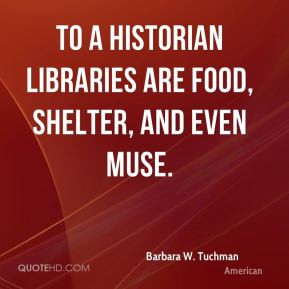 Barbara W. Tuchman - To a historian libraries are food, shelter, and ...