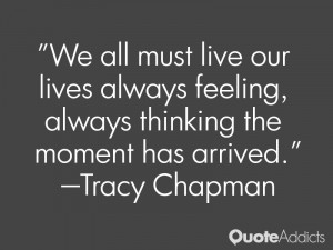 We all must live our lives always feeling, always thinking the moment ...