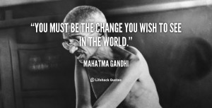 quote-Mahatma-Gandhi-you-must-be-the-change-you-wish-41745_3.png
