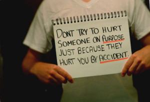 ... try to hurt someone on purpose just because they hurt you by accident
