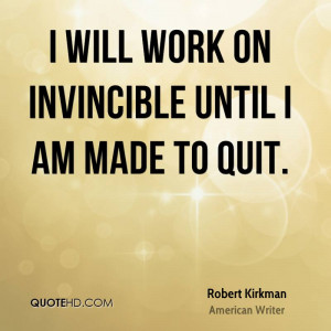 will work on Invincible until I am made to quit.