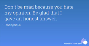 Don't be mad because you hate my opinion. Be glad that I gave an ...