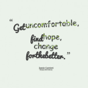 Quotes Picture: get uncomfortable, find hope, change for the better