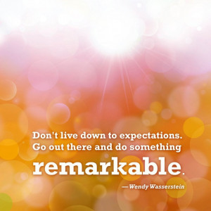 ... . Go out there and do something remarkable.