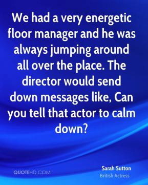 ... would send down messages like, Can you tell that actor to calm down
