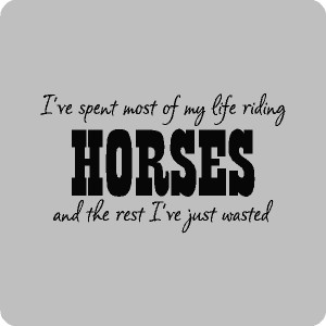 ve Spent Most Of My Life Riding Horses And The Rest I've Just Wasted