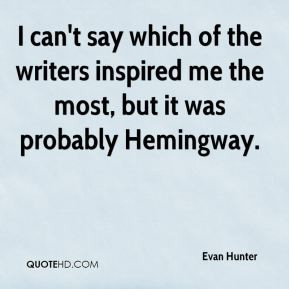 Evan Hunter - I can't say which of the writers inspired me the most ...
