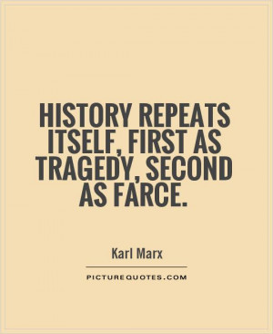 ... repeats itself, first as tragedy, second as farce Picture Quote #1