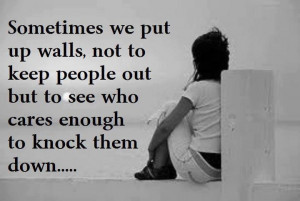 Some times we put up walls, not to keep people out but to see who ...