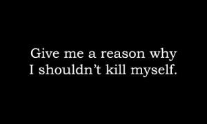 Give me a reason why i shouldn't kill myself.