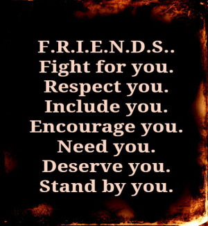 Friends Fight for you. Respect you. Include you. Encourage you. Need ...