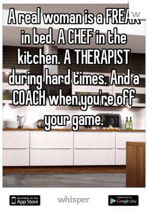 real woman is a FREAK in bed. A CHEF in the kitchen. A THERAPIST ...