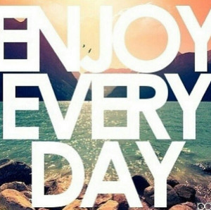 Enjoy every day- I know its cheesy but honestly, this should be on ...